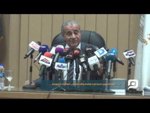 مصر العربية |  وزير التموين: ندعم الزيت والسكر والأرز فقط فى البطاقات التموينية