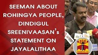 Seeman about Rohingya People, Dindigul Sreenivaasan's Statement on Jayalalithaa | FULL PRESS MEET
