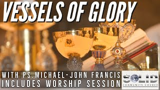 Vessels Of Glory- Ps Michael-John Francis. With Full Worship Session.