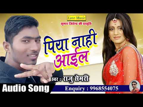 पिया नाही आइल    Piya Nahi Aail    Raju Semari    Latest Bhojpuri Love Song 2018 thumbnail