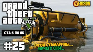 Grand Theft Auto 5 - Прохождение #25 - Угон субмарины.. Ничего себе (GTA 5 на ПК, 60 fps)