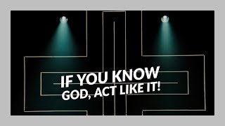 If you know God, act like it  | Sunday July 29, 2018 | Pastor Robert Cuencas