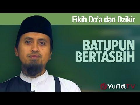 Kajian Fikih Doa Dan Dzikir: Batupun Bertasbih - Ustadz Abdullah Zaen, MA