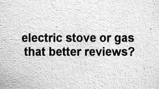 electric stove or gas that better reviews