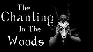 """The Chanting In The Woods"" Creepypasta 
