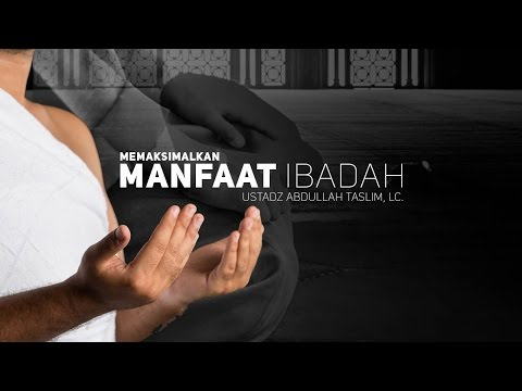 Ceramah Agama Islam: Memaksimalkan Manfaat Ibadah (Ustadz Abdullah Taslim, M.A.)