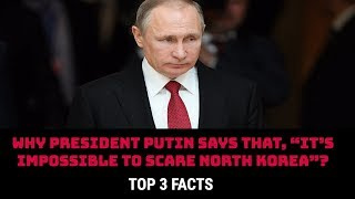 "WHY PRESIDENT PUTIN SAYS THAT, ""IT'S IMPOSSIBLE TO SCARE NORTH KOREA""?"