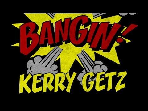 Kerry Getz - Bangin!