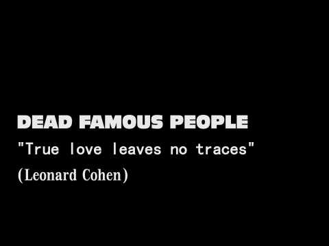 Dead Famous People - True love leaves no traces (Leonard Cohen...