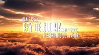 Alexis Peña - Rey de gloria (Live Session) - King of glory