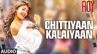 'Chittiyaan Kalaiyaan' FULL AUDIO SONG | Roy | Meet Bros Anjjan Kanika Kapoor | T-SERIES