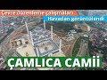 Çamlıca Camii Son Hali | Çevre Düzenleme Çalışmaları Havadan Görüntülendi