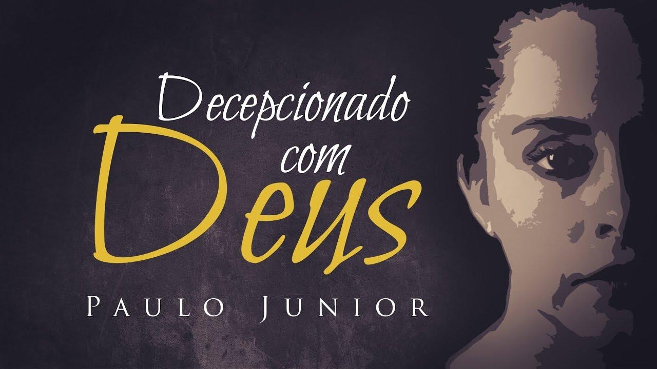 Decepcionado com Deus - (Pregação Chocante) - Paulo Junior