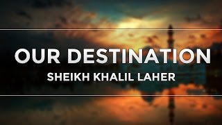 Our Destination | Sheikh Khalil Laher | Inspirational Reminder