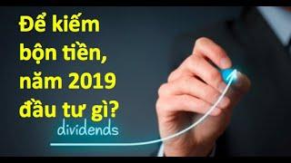 Để kiếm bộn tiền, năm 2019 đầu tư gì?