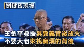 王金平神救援、吳敦義背後放火 國民黨不要大老來找麻煩的背後... Part6《關鍵夜現場》