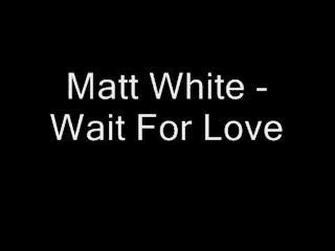 Matt White - Wait For Love
