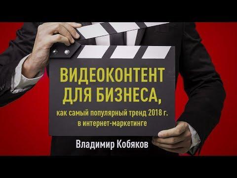 Видеоконтент для бизнеса, как самый популярный тренд 2018 г. в интернет-маркетинге. Владимир Кобяков
