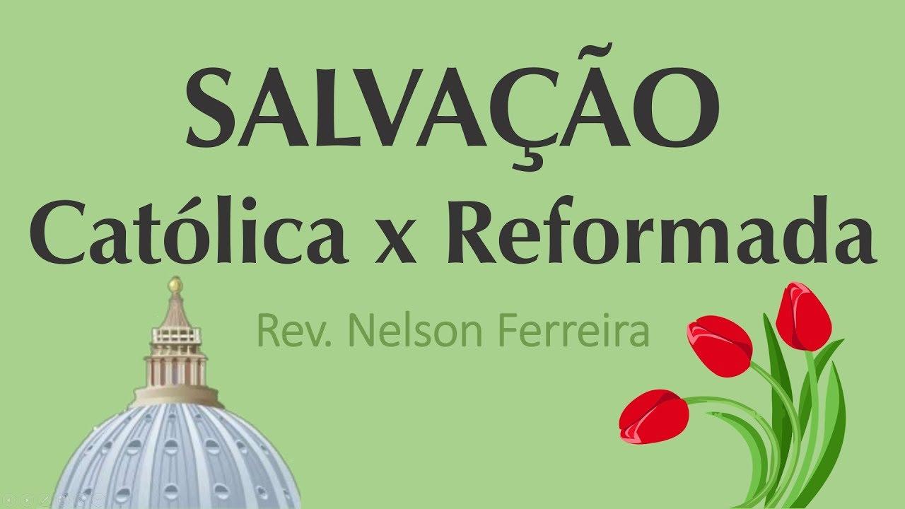 Salvação Católica vs. Reformada - Nelson Ferreira