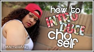How To: INTRODUCE YO SELF! #MichelléMay