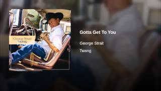 George Strait Gotta Get To You