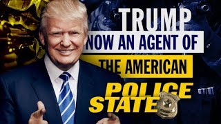 Trump: Now an Agent of the American Police State