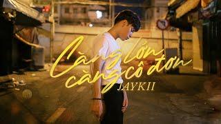 download lagu JayKii | CÀNG LỚN CÀNG CÔ ĐƠN -   mp3