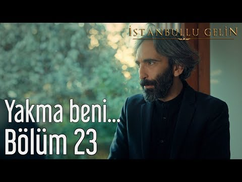 İstanbullu Gelin 23. Bölüm - Yakma Beni...