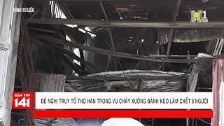 BẢN TIN 141 | 23.02.2018 | Đề nghị truy tố thợ hàn trong vụ cháy xưởng bánh kẹo làm chết 8 người