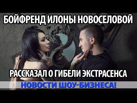 БОЙФРЕНД ИЛОНЫ НОВОСЕЛОВОЙ РАССКАЗАЛ О ГИБЕЛИ ЭКСТРАСЕНСА