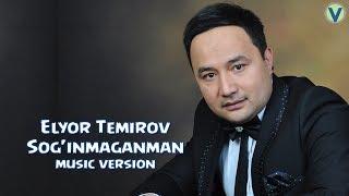 Elyor Temirov - Sog'inmaganman | Элёр Темиров - Согинмаганман (music version) 2017