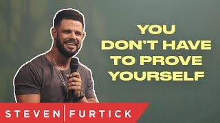 You Don't Have To Prove Yourself | Pastor Steven Furtick