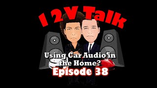 12V Talk - Episode 38 Using Car Audio in the House