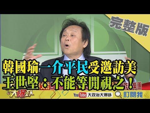 台灣-大政治大爆卦-20190130 1/2 韓國瑜「一介平民」受邀訪美 王世堅:不能等閒視之!