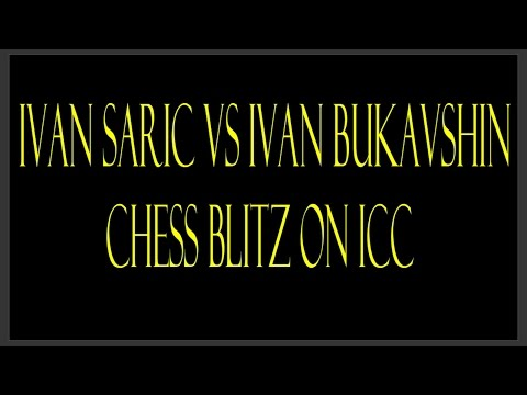 GM Ivan Saric vs GM Ivan Bukavshin Chess Blitz on Internet Chess Club (ICC)