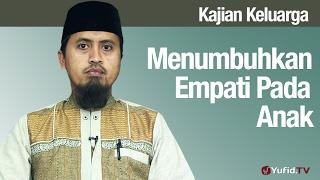 Fiqih Pendidikan Anak: Menumbuhkan Empati Pada Anak - Ustadz Abdullah Zaen, MA