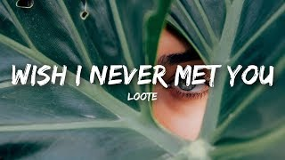 Loote - Wish I Never Met You (Lyrics)