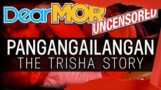 "Dear MOR Uncensored: ""Pangangailangan"" The Trisha Story 04-03-19"