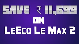 Save  ₹11,699 extra on the LeEco Le Max 2 : BEST PRICE : DONT WASTE YOUR BUCKS ! Save Big ,right now