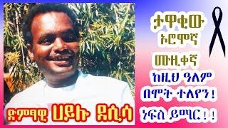 ድምፃዊ ሀይሉ ደሲሳ - ከዚህ ዓለም በሞት ተለየን! ነፍስ ይማር!! Ethiopian Oromo music legend Hayluu Disaasaa died age 61