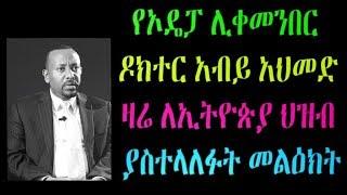 Ethiopia : የኦዴፓ ሊቀመንበር  ዶክተር አብይ አህመድ ዛሬ ለኢትዮጵያ ህዝብ ያስተላለፉት መልዕክት
