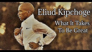 ELIUD KIPCHOGE || WHAT IT TAKES TO BE GREAT