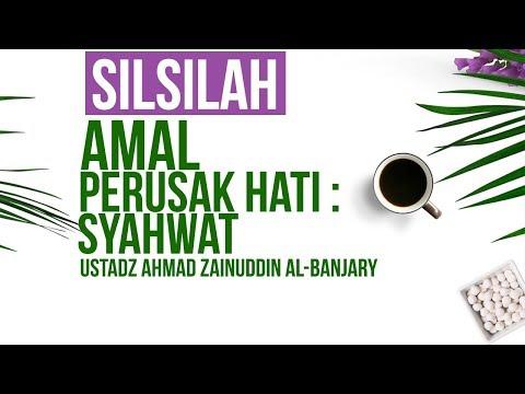 Silsilah Amal Perusak Hati : Syahwat - Ustadz Ahmad Zainuddin Al-Banjary