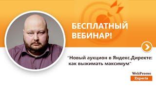 """""""Новый аукцион в Яндекс.Директе: как выжимать максимум"""". Вебинар WebPromoExperts #180"""