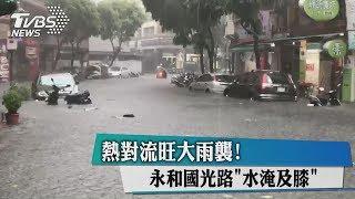 熱對流旺大雨襲! 永和國光路「水淹及膝」