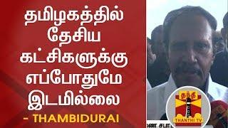 தமிழகத்தில் தேசிய கட்சிகளுக்கு எப்போதுமே இடமில்லை - தம்பிதுரை | National Parties | Thambidurai