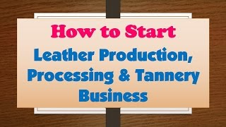 How to Start Leather Production, Processing & Tannery Business