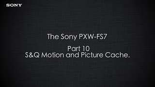 "PXW-FS7 Official Tutorial Video #10 ""S&Q Motion and Picture Cache""