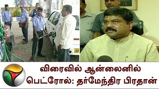 விரைவில் ஆன்லைனில் பெட்ரோல்: தர்மேந்திர பிரதான் | Petrol | Diesel | Online