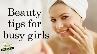 Beauty Tips for Busy Girls || Health Tips